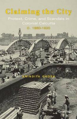 CLAIMING THE CITY PROTEST, CRIME AND SCANDALS IN COLONIAL CALCUTTA c. 1860-192