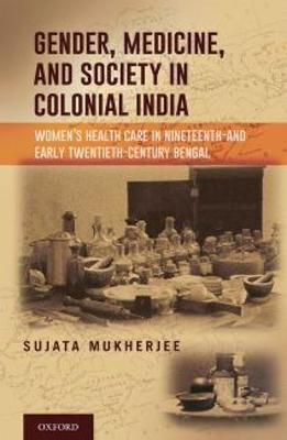 Gender, Medicine, and Society in Colonial India: Women's Healthcare in Nineteenth and Early Twentieth-Century Bengal