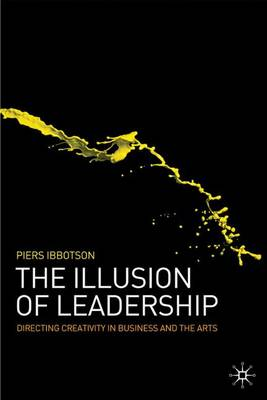 The Illusion of Leadership: Directing Creativity in Business and the Arts