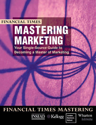 """Financial Times"" Mastering Marketing: Your Single Source Guide to Becoming a Master of Marketing"