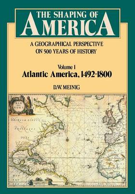 The Shaping of America: A Geographical Perspective on 500 Years of History: Volume 1: Atlantic America, 1492-1800
