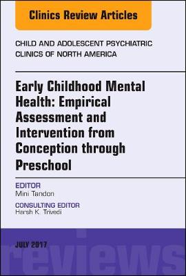 Early Childhood Mental Health: Empirical Assessment and Intervention from Conception through Preschool, An Issue of Child and Adolescent Psychiatric Clinics of North America