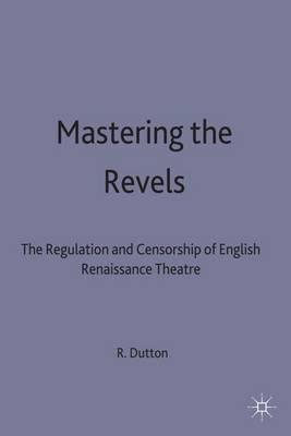 Mastering the Revels: The Regulation and Censorship of English Renaissance Drama