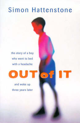 Out of it: The Story of a Boy Who Went to Bed with a Headache and Woke Up Three Years Later