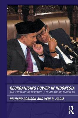 Reorganising Power in Indonesia: The Politics of Oligarchy in an Age of Markets