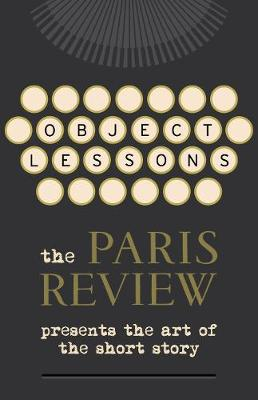 Object Lessons: The Paris Review Presents the Art of the Short Story