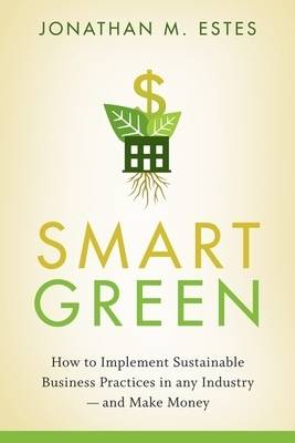 Smart Green: How to Implement Sustainable Business Practices in Any Industry - and Make Money