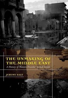 The Unmaking of the Middle East: A History of Western Disorder in Arab Lands