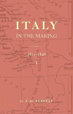 Italy in the Making 1815 to 1846: Volume 1: Italy in the Making 1815 to 1846