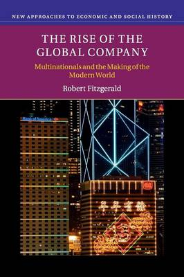 The Rise of the Global Company: Multinationals and the Making of the Modern World