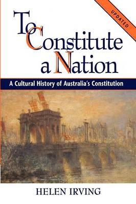 To Constitute a Nation: A Cultural History of Australia's Constitution