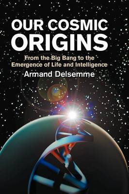 Our Cosmic Origins: From the Big Bang to the Emergence of Life and Intelligence