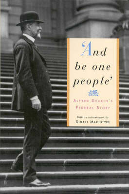 And be One People: Alfred Deakin's Federal Story