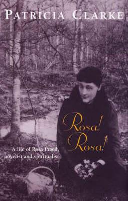 Rosa! Rosa!: a Life of Rosa Praed, Novelist & Spiritualist