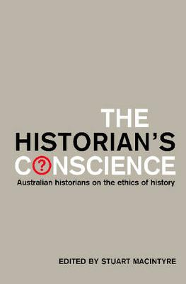 The Historian's Conscience: Australian Historians on the Ethics of History