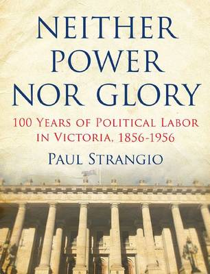 Neither Power Nor Glory: 100 Years of Political Labor in Victoria,1856-1956