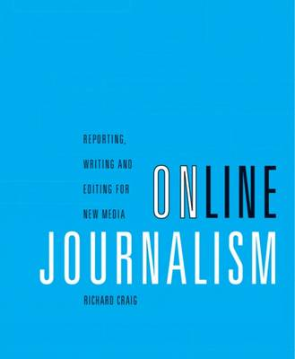 Online Journalism: Reporting, Writing, and Editing for New Media