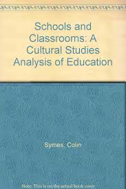 Schools and Classrooms: A Cultural Studies Analysis of Education