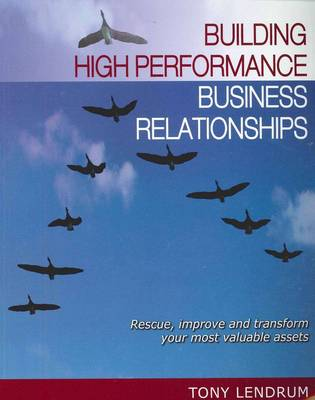 Building High Performance Business Relationships: Rescue, Improve and Transform Your Most Valuable Assets
