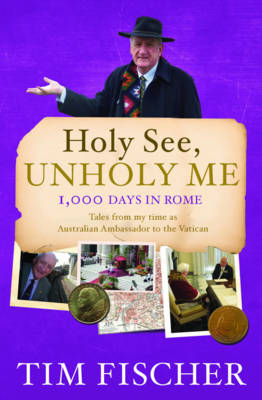 Holy See, Unholy Me!: 1000 Days in Rome - Tales from My Time as Australian Ambassador to the Vatican