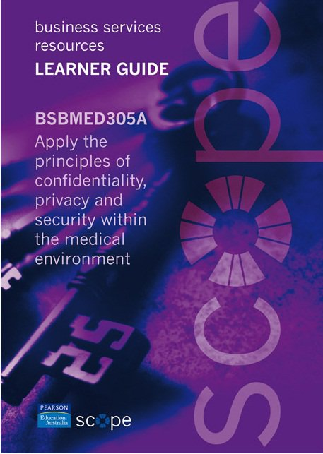 BSBMED305A Apply the principles of confidentiality, privacy and security within the medical environment Learner Guide