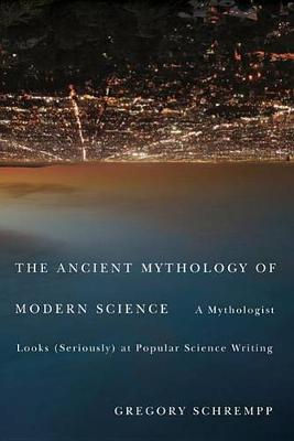 The Ancient Mythology of Modern Science: A Mythologist Looks (seriously) at Popular Science Writing