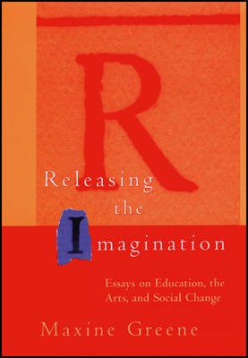 Releasing the Imagination: Essays on Education, the Arts and Social Change