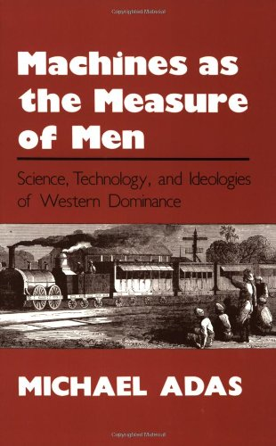 Machines as the Measure of Men: Science, Technology and Ideologies of Western Dominance