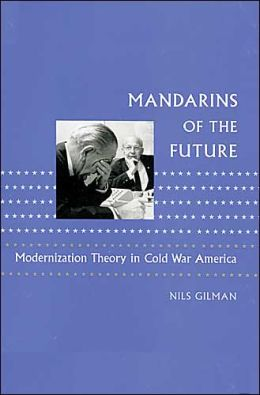 Mandarins of the Future: Modernization Theory in Cold War America
