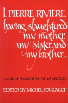 I, Pierre Riviere, Having Slaughtered My Mother, My Sister, and My Brother: A Case of Parricide in the 19th Century