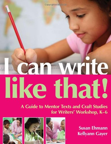 I Can Write Like That!: A Guide to Mentor Texts and Craft Studies for Writers' Workshop, K-6