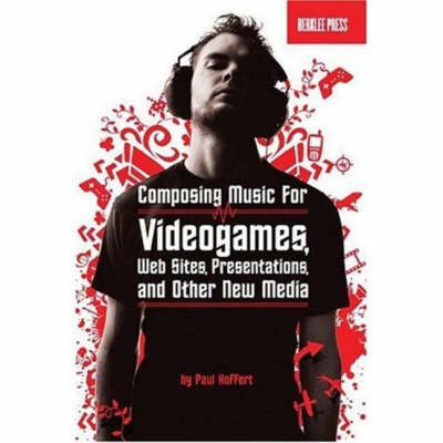 Music for New Media: Composing Music for Videogames, Web Sites, Presentations and Other New Media