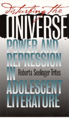 Disturbing the Universe: Power and Repression in Adolescent Literature