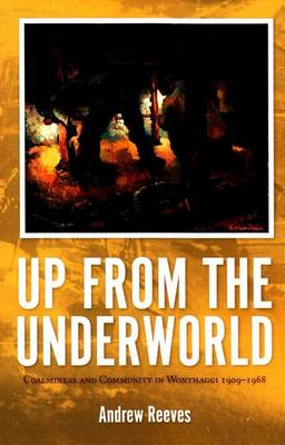 Up from the Underworld: Coalminers and Community in Wonthaggi 1909-1968