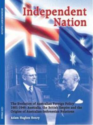 Independent Nation: the Evolution of Australian Foreign Policy 1901-1946 : Australia, the British Empire and the Origins of Australian-Indonesian Relations