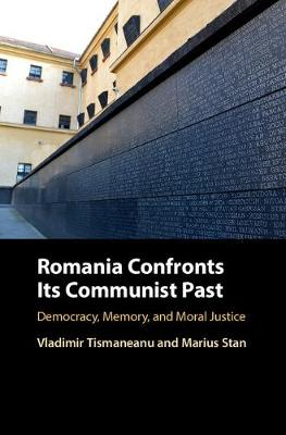 Romania Confronts its Communist Past: Democracy, Memory, and Moral Justice