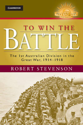 To Win the Battle: The 1st Australian Division in the Great War 1914 - 1918