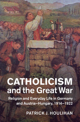 Catholicism and the Great War: Religion and Everyday Life in Germany and Austria-Hungary, 1914-1922
