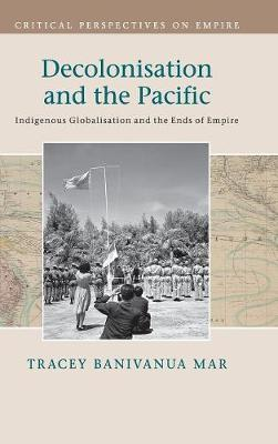 Decolonisation and the Pacific: Indigenous Globalisation and the Ends of Empire