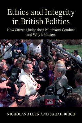 Ethics and Integrity in British Politics: How Citizens Judge their Politicians' Conduct and Why It Matters
