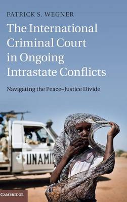 The International Criminal Court in Ongoing Intrastate Conflicts: Navigating the Peace-Justice Divide