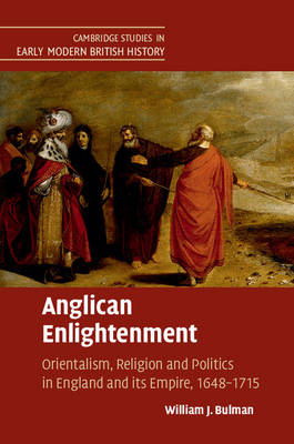 Anglican Enlightenment: Orientalism, Religion and Politics in England and its Empire, 1648-1715