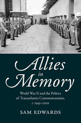 Allies in Memory: World War II and the Politics ofTransatlantic Commemoration, c.1941-2001
