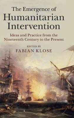 The Emergence of Humanitarian Intervention: Ideas and Practice from the Nineteenth Century to the Present