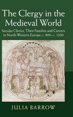 The Clergy in the Medieval World: Secular Clerics, their Families and Careers in North-Western Europe, c.800-c.1200