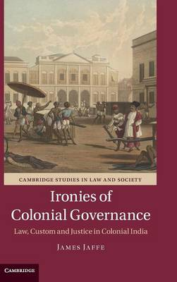 Ironies of Colonial Governance: Law, Custom and Justice in Colonial India