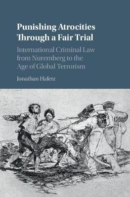 Punishing Atrocities through a Fair Trial: International Criminal Law from Nuremberg to the Age of Global Terrorism