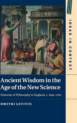 Ancient Wisdom in the Age of the New Science: Histories of Philosophy in England, c. 1640-1700