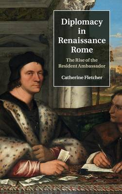 Diplomacy in Renaissance Rome: The Rise of the Resident Ambassador