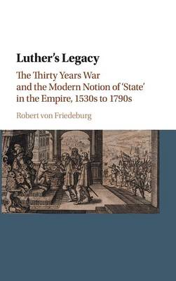 Luther's Legacy: The Thirty Years War and the Modern Notion of 'State' in the Empire, 1530s to 1790s